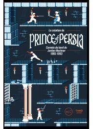 La création de Prince of Persia. Carnets de bord de Jordan Mechner 1985-1993
